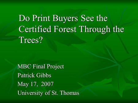 MBC Final Project Patrick Gibbs May 17, 2007 University of St. Thomas Do Print Buyers See the Certified Forest Through the Trees?