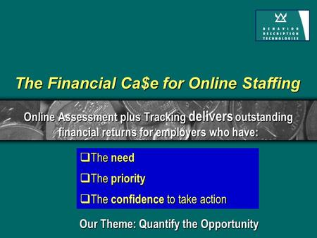  The need  The priority  The confidence to take action The Financial Ca$e for Online Staffing Online Assessment plus Tracking delivers outstanding financial.