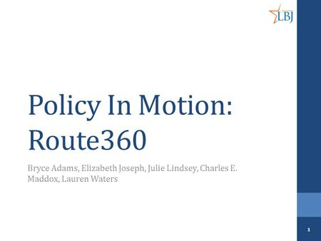 Policy In Motion: Route360 Bryce Adams, Elizabeth Joseph, Julie Lindsey, Charles E. Maddox, Lauren Waters 1.