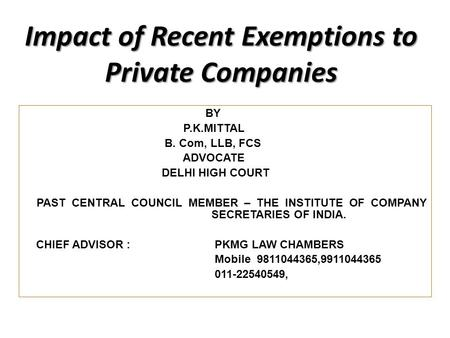 Impact of Recent Exemptions to Private Companies BY P.K.MITTAL B. Com, LLB, FCS ADVOCATE DELHI HIGH COURT PAST CENTRAL COUNCIL MEMBER – THE INSTITUTE OF.