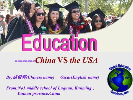 -------- China VS the USA By: 胡俊辉 (Chinese name) Oscar(English name) From:No1 middle school of Luquan, Kunming, Yunnan province,China.