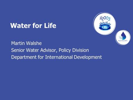 Water for Life Martin Walshe Senior Water Advisor, Policy Division Department for International Development.