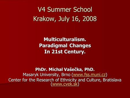 V4 Summer School Krakow, July 16, 2008 Multiculturalism. Paradigmal Changes In 21st Century. PhDr. Michal Vašečka, PhD. Masaryk University, Brno (www.fss.muni.cz)