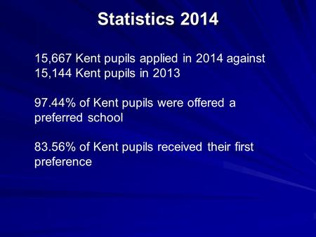Statistics 2014 15,667 Kent pupils applied in 2014 against 15,144 Kent pupils in 2013 97.44% of Kent pupils were offered a preferred school 83.56% of Kent.