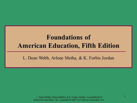 1 Foundations of American Education, Fifth Edition L. Dean Webb, Arlene Metha, & K. Forbis Jordan L. Dean Webb, Arlene Metha, & K. Forbis Jordan. Foundations.