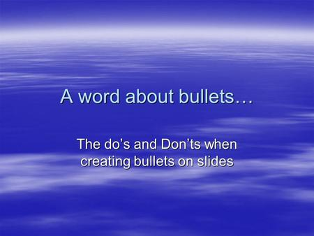 A word about bullets… The do's and Don'ts when creating bullets on slides.