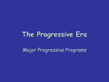 The Progressive Era Major Progressive Programs. Education –Progressives believed that more access to education for all people would create an enlightened.