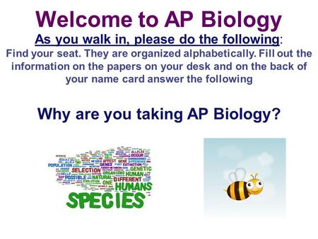 Welcome to AP Biology As you walk in, please do the following: Find your seat. They are organized alphabetically. Fill out the information on the papers.