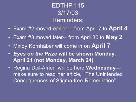 EDTHP 115 3/17/03 Reminders: Exam #2 moved earlier -- from April 7 to April 4 Exam #3 moved later-- from April 30 to May 2 Mindy Kornhaber will come in.