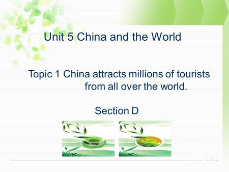 Unit 5 China and the World Topic 1 China attracts millions of tourists from all over the world. Section D.
