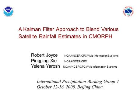A Kalman Filter Approach to Blend Various Satellite Rainfall Estimates in CMORPH Robert Joyce NOAA/NCEP/CPC Wyle Information Systems Pingping Xie NOAA/NCEP/CPC.