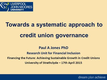 Towards a systematic approach to credit union governance Paul A Jones PhD Research Unit for Financial Inclusion Financing the Future: Achieving Sustainable.