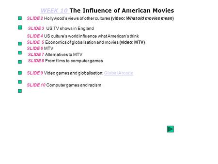 WEEK 10 WEEK 10 The Influence of American <strong>Movies</strong> SLIDE 2 Hollywood's views of other cultures (video: What <strong>old</strong> <strong>movies</strong> mean) SLIDE 3 US TV shows in England.