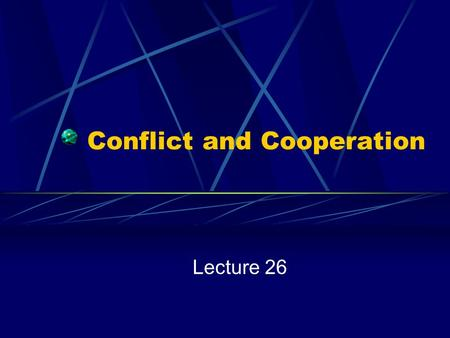 "Conflict and Cooperation Lecture 26. Poverty, Politics and Conflict Politics is ""Who Gets What:"" Competition for Resources in an Environment of Scarcity."
