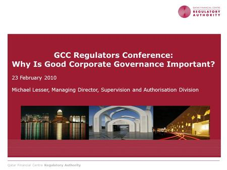 Qatar Financial Centre Regulatory Authority GCC Regulators Conference: Why Is Good Corporate Governance Important? 23 February 2010 Michael Lesser, Managing.