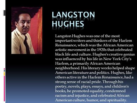 Langston Hughes Langston Hughes was one of the most important writers and thinkers of the Harlem Renaissance, which was the African American artistic movement.