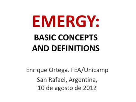 EMERGY: BASIC CONCEPTS AND <strong>DEFINITIONS</strong> Enrique Ortega. FEA/Unicamp San Rafael, Argentina, 10 de agosto de 2012.