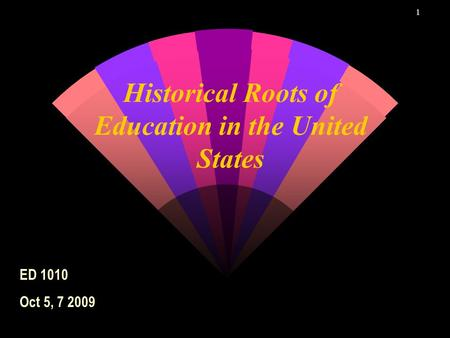 1 Historical Roots of Education in the United States ED 1010 Oct 5, 7 2009.