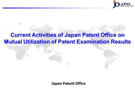 Current Activities of Japan Patent Office on Mutual Utilization of Patent Examination Results Japan Patent Office.