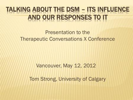 Presentation to the Therapeutic Conversations X Conference Vancouver, May 12, 2012 Tom Strong, University of Calgary.