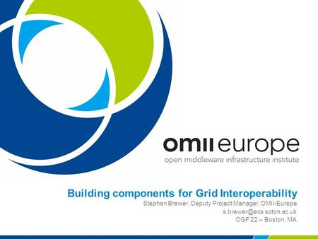 Building components for Grid Interoperability Stephen Brewer, Deputy Project Manager, OMII-Europe OGF 22 – Boston, MA.