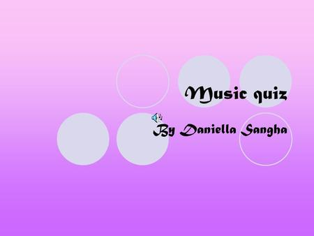Music quiz By Daniella Sangha. instructions You have a question click on the answer you think is right! If it's not right you will go back to the question.