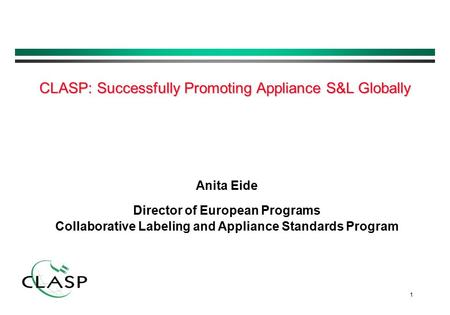 1 Anita Eide Director of European Programs Collaborative Labeling and Appliance Standards Program CLASP: Successfully Promoting Appliance S&L Globally.