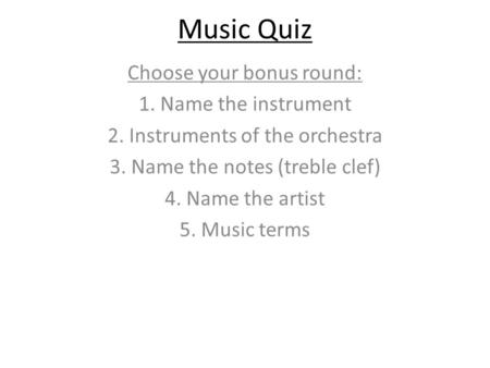 Music Quiz Choose your bonus round: 1. Name the instrument 2. Instruments of the orchestra 3. Name the notes (treble clef) 4. Name the artist 5. Music.