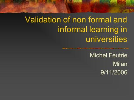 Validation of non formal and informal learning in universities Michel Feutrie Milan 9/11/2006.