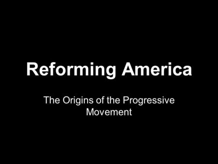 Reforming America The Origins of the Progressive Movement.
