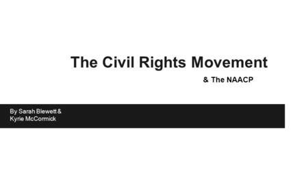 The Civil Rights Movement & The NAACP By Sarah Blewett & Kyrie McCormick.