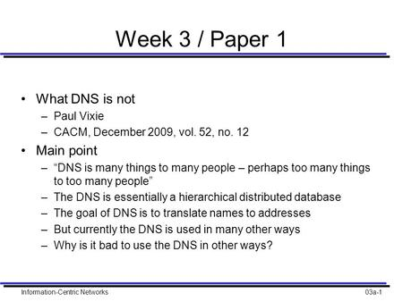 "Information-Centric Networks03a-1 Week 3 / Paper 1 What DNS is not –Paul Vixie –CACM, December 2009, vol. 52, no. 12 Main point –""DNS is many things to."