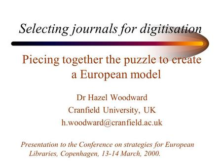 Selecting journals for digitisation Piecing together the puzzle to create a European model Dr Hazel Woodward Cranfield University, UK