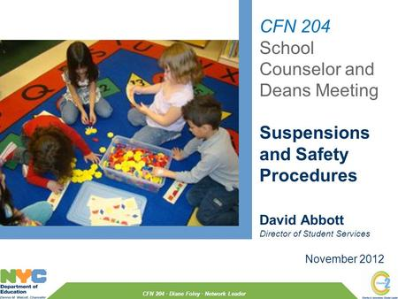 CFN 204 School Counselor and Deans Meeting Suspensions and Safety Procedures November 2012 David Abbott Director of Student Services CFN 204 · Diane Foley.