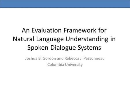 An Evaluation Framework for Natural Language Understanding in Spoken Dialogue Systems Joshua B. Gordon and Rebecca J. Passonneau Columbia University.
