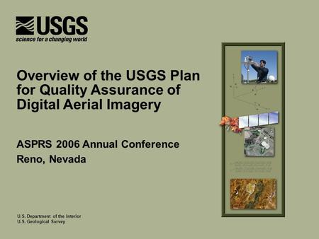 U.S. Department of the Interior U.S. Geological Survey ASPRS 2006 Annual Conference Reno, Nevada Overview of the USGS Plan for Quality Assurance of Digital.