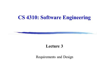 CS 4310: Software Engineering Lecture 3 Requirements and Design.