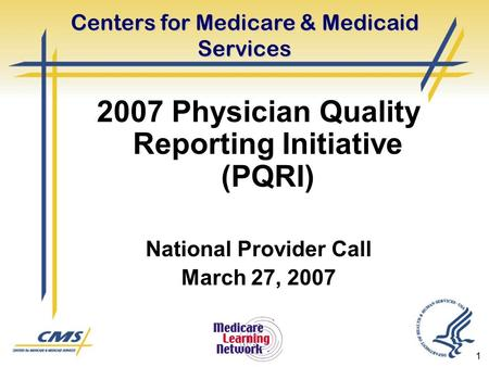1 Centers for Medicare & Medicaid Services 2007 Physician Quality Reporting Initiative (PQRI) National Provider Call March 27, 2007.