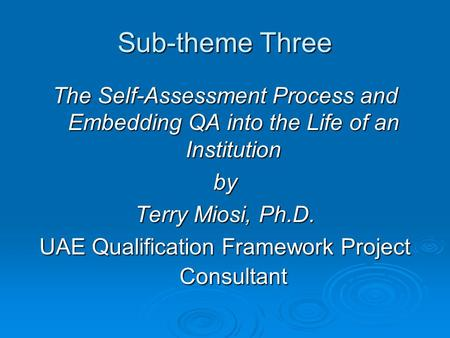 Sub-theme Three The Self-Assessment Process and Embedding QA into the Life of an Institution by Terry Miosi, Ph.D. UAE Qualification Framework Project.