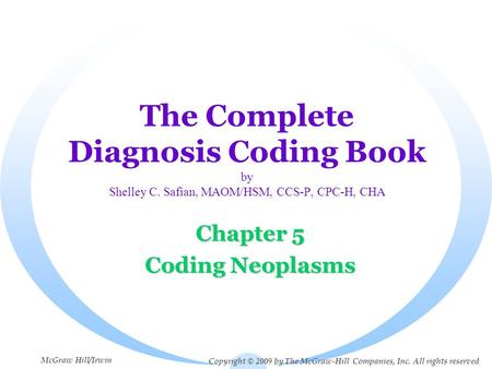 The Complete Diagnosis Coding Book by Shelley C. Safian, MAOM/HSM, CCS-P, CPC-H, CHA Chapter 5 Coding Neoplasms Copyright © 2009 by The McGraw-Hill Companies,