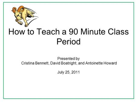 How to Teach a 90 Minute Class Period Presented by Cristina Bennett, David Boatright, and Antoinette Howard July 25, 2011.