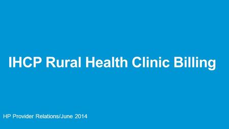IHCP Rural Health Clinic Billing HP Provider Relations/June 2014.