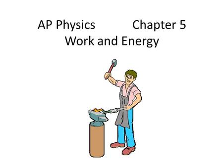 AP Physics Chapter 5 Work and Energy. Chapter 5: Work and Energy 5.1Work Done by a Constant Force 5.2 Work Done by a Variable Force 5.3 The Work-Energy.