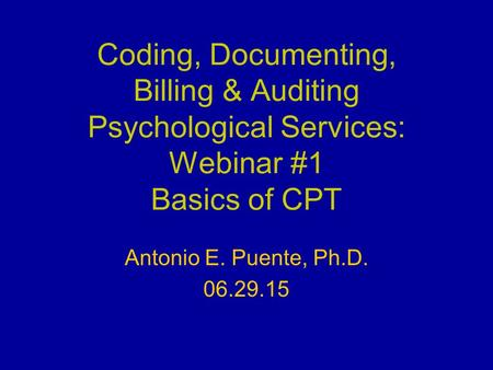 Coding, Documenting, Billing & Auditing Psychological Services: Webinar #1 Basics of CPT Antonio E. Puente, Ph.D. 06.29.15.