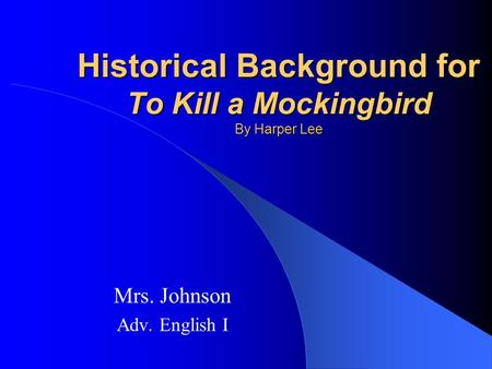 Historical Background for To Kill a Mockingbird By Harper Lee Mrs. Johnson Adv. English I.