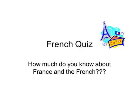 French Quiz How much do you know about France and the French???