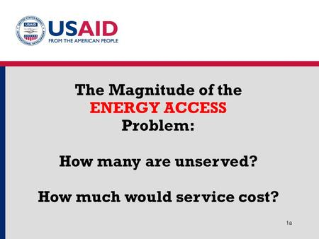 1a1a The Magnitude of the ENERGY ACCESS Problem: How many are unserved? How much would service cost?