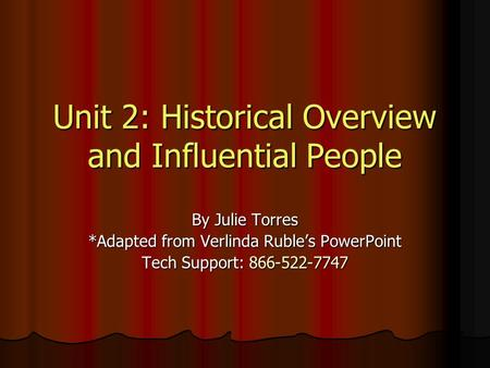 Unit 2: Historical Overview and Influential People By Julie Torres *Adapted from Verlinda Ruble's PowerPoint Tech Support: 866-522-7747.