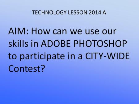 TECHNOLOGY LESSON 2014 A AIM: How can we use our skills in ADOBE PHOTOSHOP to participate in a CITY-WIDE Contest?