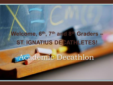 Welcome, 6 th, 7 th and 8 th Graders – ST. IGNATIUS DECATHLETES! Academic Decathlon.